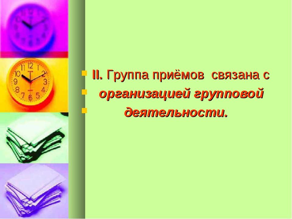 II. Группа приёмов связана с организацией групповой деятельности.