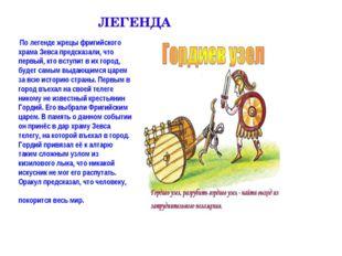 ЛЕГЕНДА По легенде жрецы фригийского храма Зевса предсказали, что первый, кто