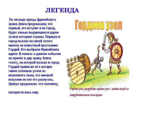 ЛЕГЕНДА По легенде жрецы фригийского храма Зевса предсказали, что первый, кто...