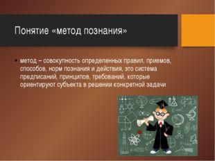 Понятие «метод познания» метод – совокупность определенных правил, приемов, с