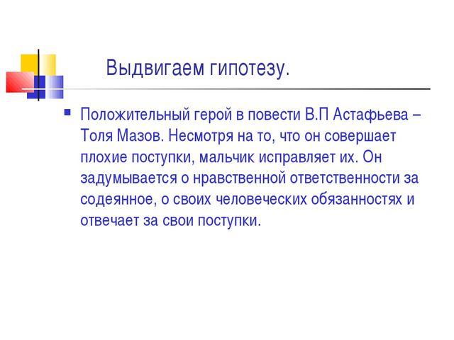 Выдвигаем гипотезу. Положительный герой в повести В.П Астафьева – Толя Мазов...