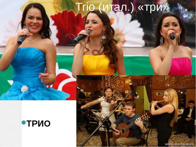 Trio (итал.) «три» ТРИО