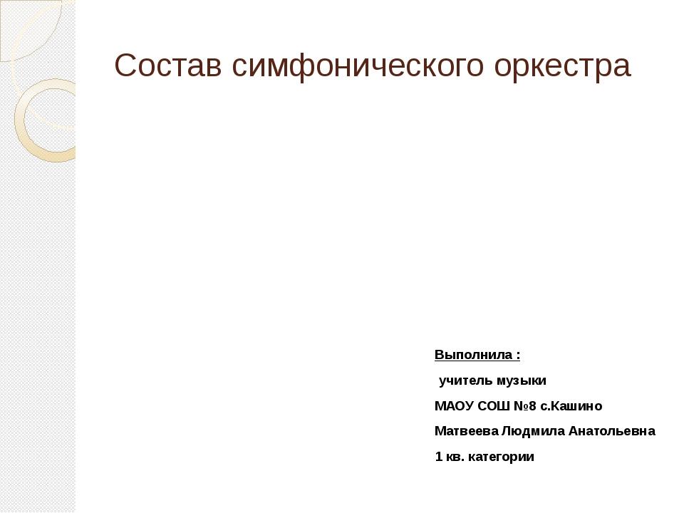Состав симфонического оркестра Выполнила : учитель музыки МАОУ СОШ №8 с.Кашин...