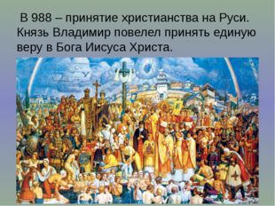 В 988 – принятие христианства на Руси. Князь Владимир повелел принять единую