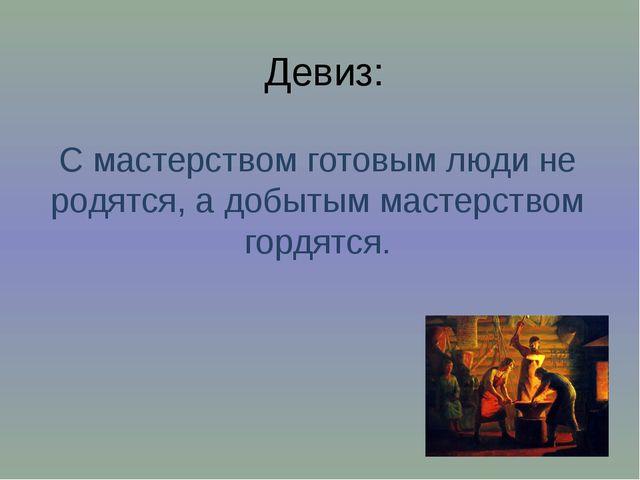 Девиз: С мастерством готовым люди не родятся, а добытым мастерством гордятся.