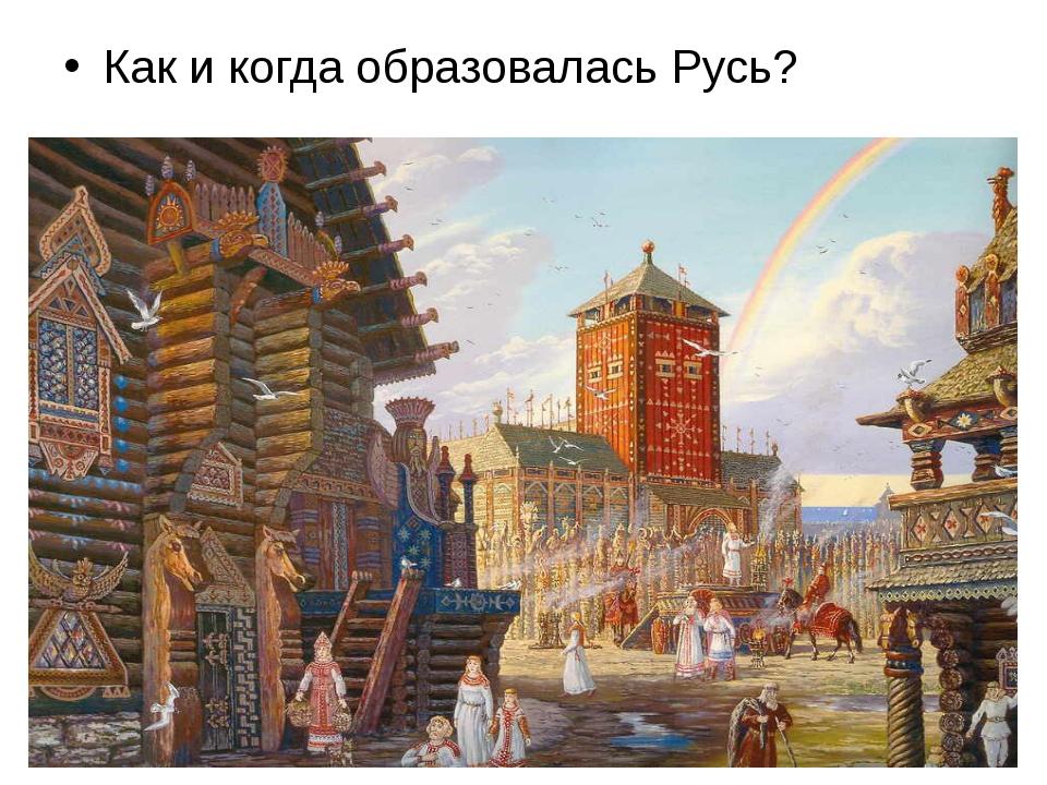 Как и когда образовалась Русь?
