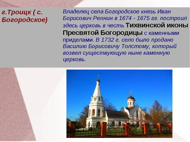 г.Троицк ( с. Богородское)Владелец села Богородское князь Иван Борисович Ре...