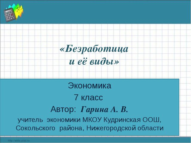 «Безработица и её виды» Экономика 7 класс Автор: Гарина А. В. учитель экономи...
