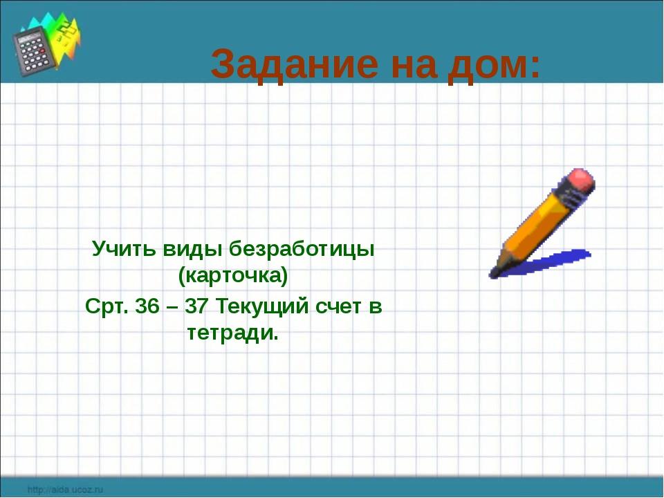 Задание на дом: Учить виды безработицы (карточка) Срт. 36 – 37 Текущий счет в...
