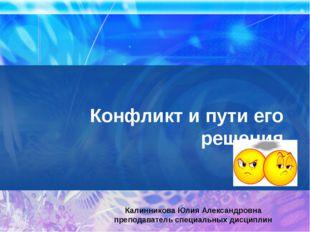 Конфликт и пути его решения Калинникова Юлия Александровна преподаватель спец