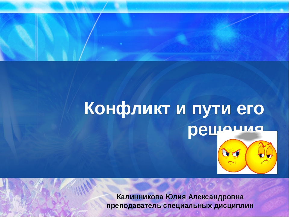 Конфликт и пути его решения Калинникова Юлия Александровна преподаватель спец...