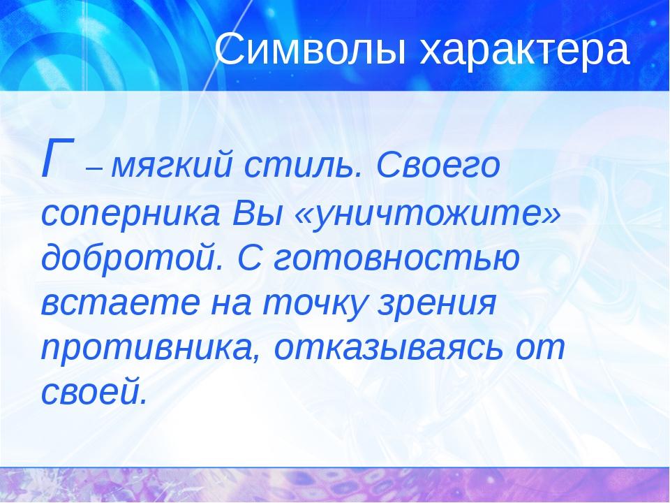 Символы характера Г – мягкий стиль. Своего соперника Вы «уничтожите» добротой...