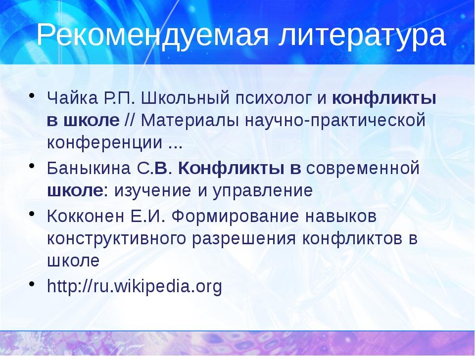 Рекомендуемая литература Чайка Р.П. Школьный психолог и конфликты в школе //...