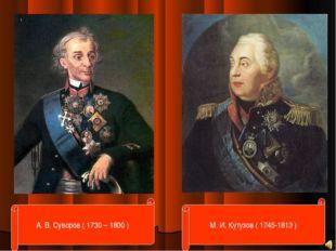 М. И. Кутузов ( 1745-1813 ) А. В. Суворов ( 1730 – 1800 )