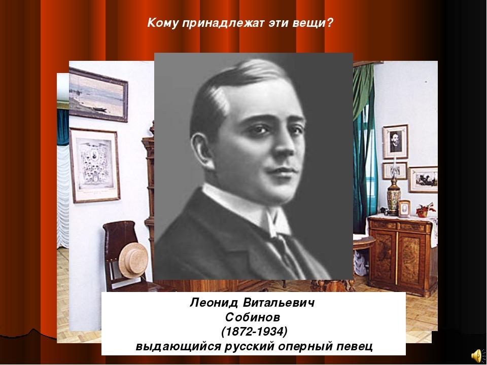 Кому принадлежат эти вещи? Леонид Витальевич Собинов (1872-1934) выдающийся р...