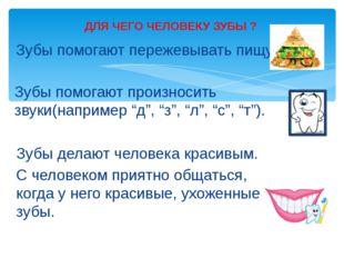 Зубы помогают пережевывать пищу. ДЛЯ ЧЕГО ЧЕЛОВЕКУ ЗУБЫ ? Зубы делают человек