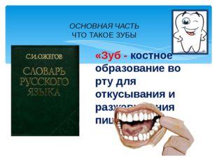 ОСНОВНАЯ ЧАСТЬ ЧТО ТАКОЕ ЗУБЫ «Зуб - костное образование во рту для откусыван