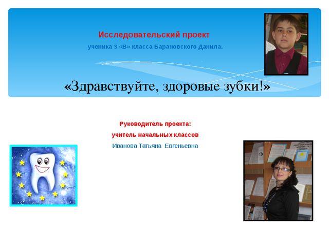 Исследовательский проект ученика 3 «В» класса Барановского Данила. Руководите...