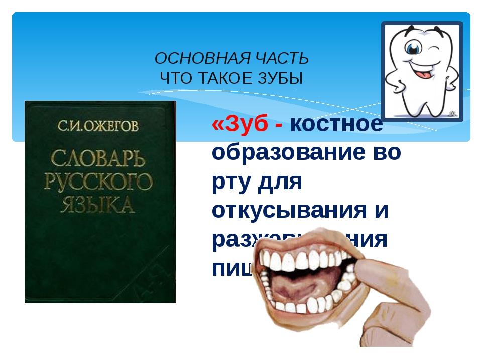 ОСНОВНАЯ ЧАСТЬ ЧТО ТАКОЕ ЗУБЫ «Зуб - костное образование во рту для откусыван...