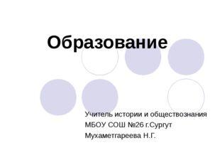Образование Учитель истории и обществознания МБОУ СОШ №26 г.Сургут Мухаметгар