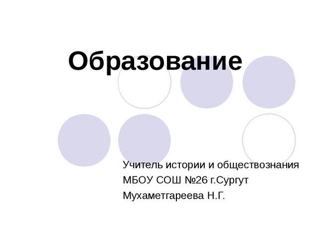 Образование Учитель истории и обществознания МБОУ СОШ №26 г.Сургут Мухаметгар...