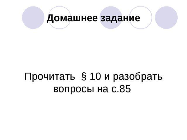 Домашнее задание Прочитать § 10 и разобрать вопросы на с.85