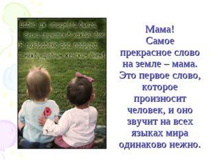 Мама! Самое прекрасное слово на земле – мама. Это первое слово, которое произ
