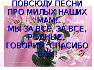 ПУСТЬ ЗВЕНЯТ ПОВСЮДУ ПЕСНИ ПРО МИЛЫХ НАШИХ МАМ! МЫ ЗА ВСЕ, ЗА ВСЕ, РОДНЫЕ, ГО