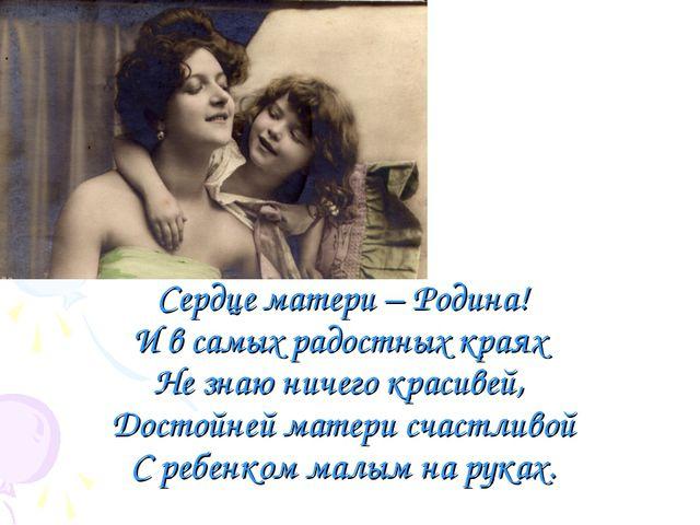 Сердце матери – Родина! И в самых радостных краях Не знаю ничего красивей, Д...