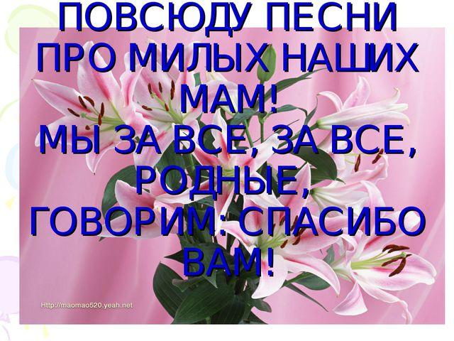 ПУСТЬ ЗВЕНЯТ ПОВСЮДУ ПЕСНИ ПРО МИЛЫХ НАШИХ МАМ! МЫ ЗА ВСЕ, ЗА ВСЕ, РОДНЫЕ, ГО...