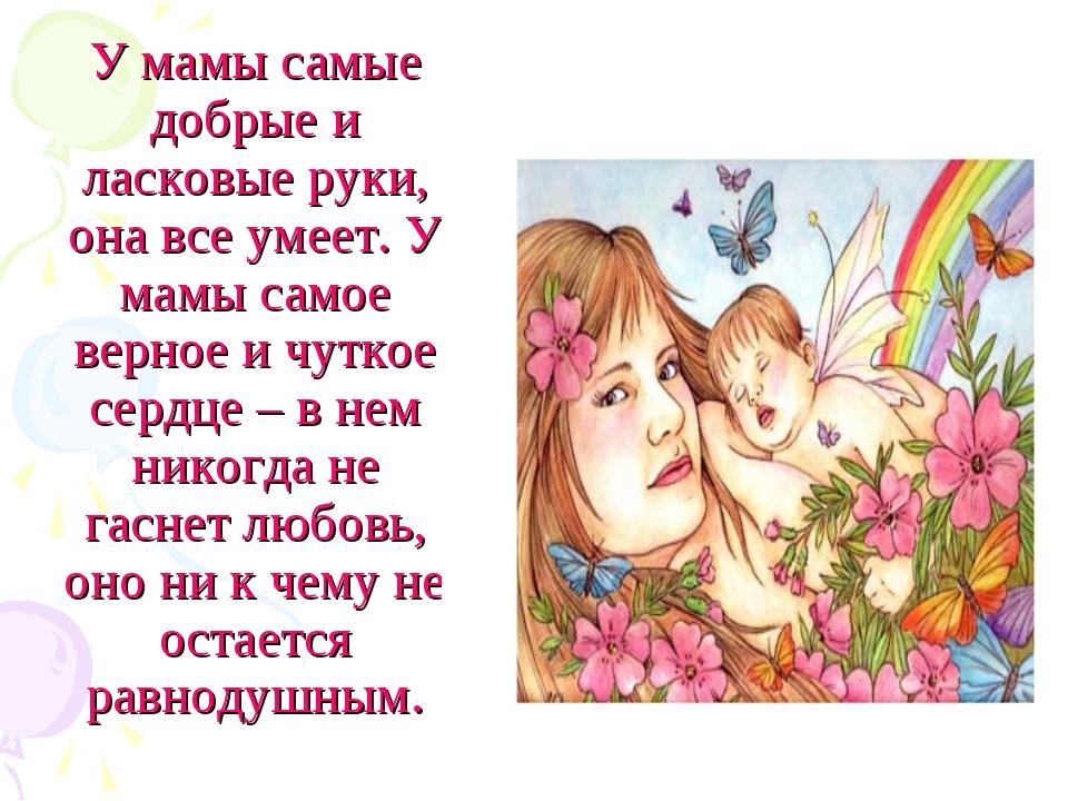 У мамы самые добрые и ласковые руки, она все умеет. У мамы самое верное и чут...