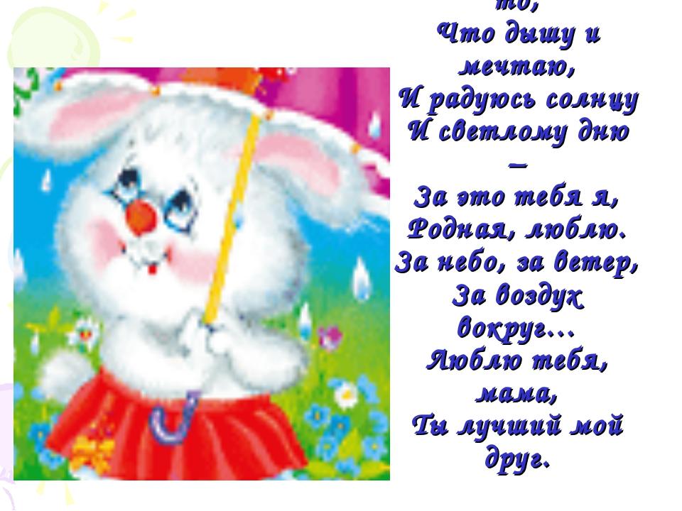 Люблю тебя, мама, За что, я не знаю, Наверно, за то, Что дышу и мечтаю, И рад...