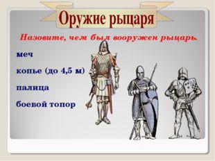 Назовите, чем был вооружен рыцарь. меч копье (до 4,5 м) палица боевой топор