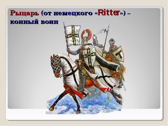 Рыцарь (от немецкого «Ritter») – конный воин