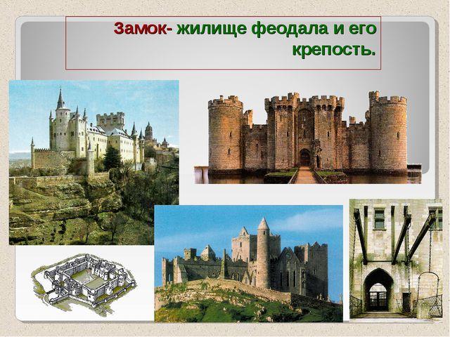 Замок- жилище феодала и его крепость.