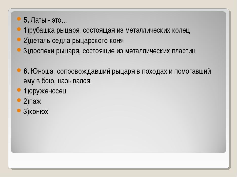 5. Латы - это… 1)рубашка рыцаря, состоящая из металлических колец 2)деталь се...