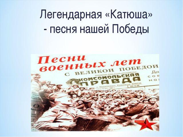 Легендарная «Катюша» - песня нашей Победы