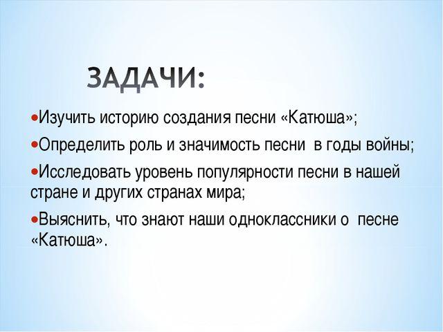Изучить историю создания песни «Катюша»; Определить роль и значимость песни в...