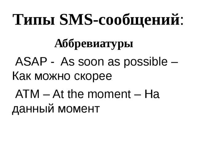 Типы SMS-сообщений: Аббревиатуры ASAP - As soon as possible – Как можно скоре...