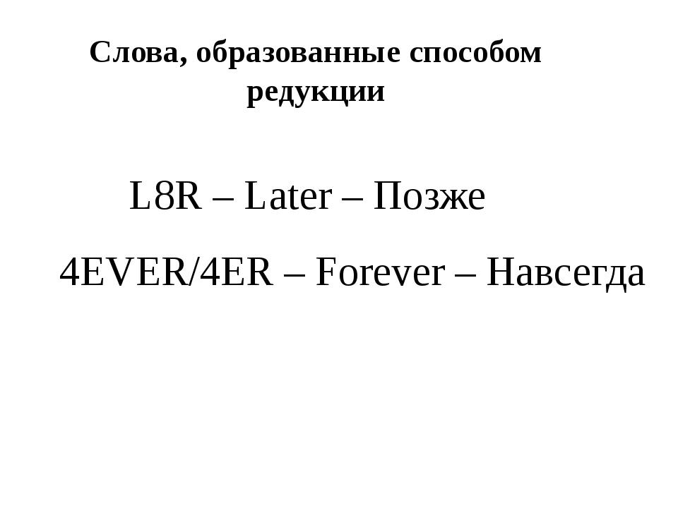 L8R – Later – Позже 4EVER/4ER – Forever – Навсегда Слова, образованные способ...