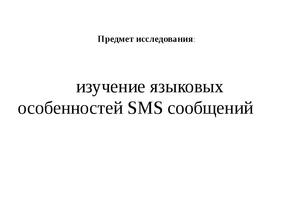 Предмет исследования: изучение языковых особенностей SMS сообщений