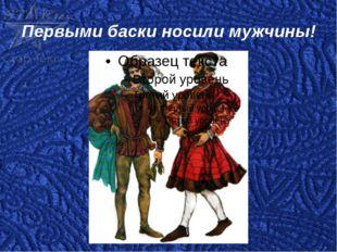 Первыми баски носили мужчины!