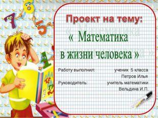 Работу выполнил: ученик 5 класса Петров Илья Руководитель: учитель математик