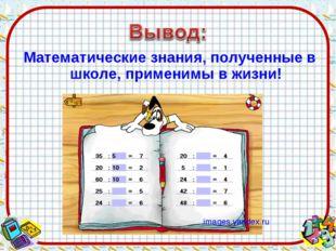 Математические знания, полученные в школе, применимы в жизни! images.yandex.ru