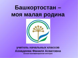 Башкортостан – моя малая родина учитель начальных классов Ахмадеева Фаниля Ас