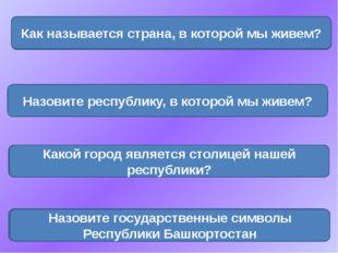 Россия Как называется страна, в которой мы живем? Башкортостан Назовите респу