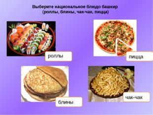 Выберите национальное блюдо башкир (роллы, блины, чак-чак, пицца) роллы пицца