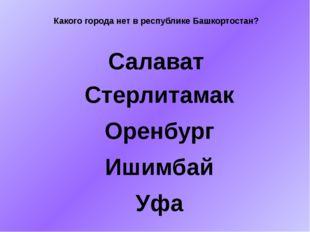 Какого города нет в республике Башкортостан? Салават Стерлитамак Оренбург Иши