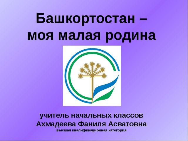 Башкортостан – моя малая родина учитель начальных классов Ахмадеева Фаниля Ас...