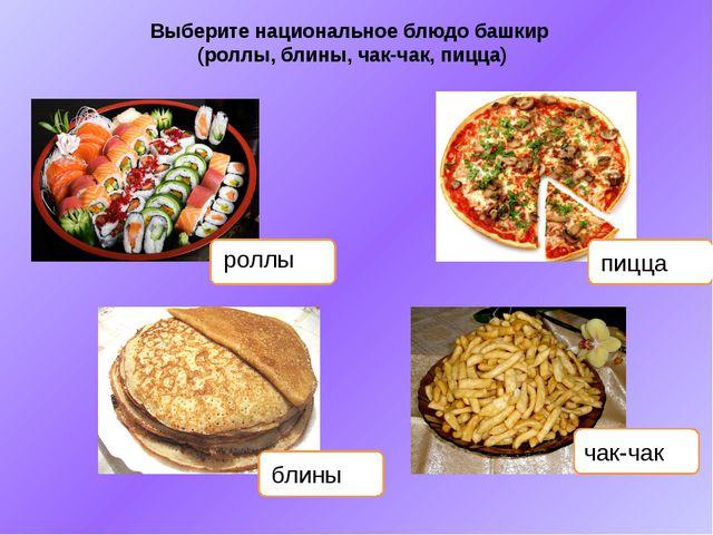 Выберите национальное блюдо башкир (роллы, блины, чак-чак, пицца) роллы пицца...